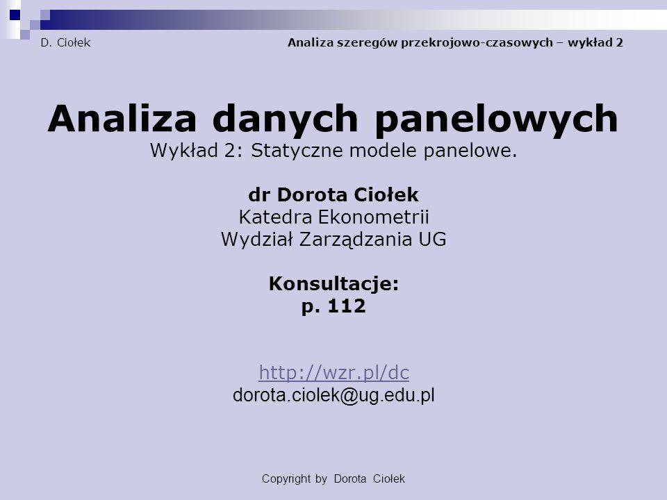 D. Ciołek Analiza szeregów przekrojowo-czasowych – wykład 2 Analiza danych panelowych Wykład 2: Statyczne modele panelowe. dr Dorota Ciołek Katedra Ek