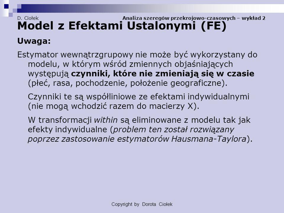 D. Ciołek Analiza szeregów przekrojowo-czasowych – wykład 2 Model z Efektami Ustalonymi (FE) Uwaga: Estymator wewnątrzgrupowy nie może być wykorzystan