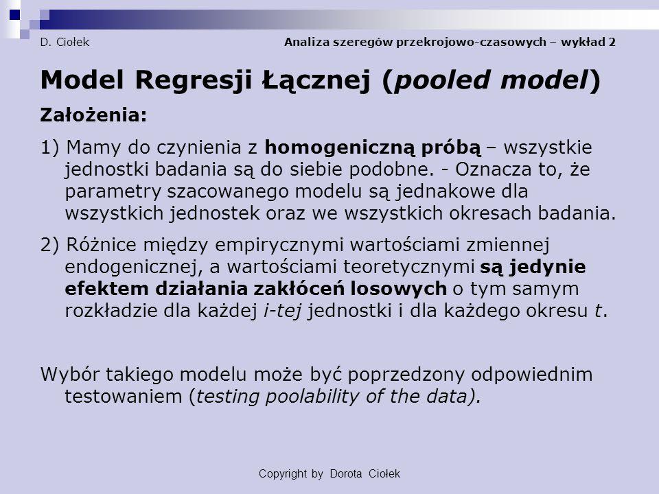 D. Ciołek Analiza szeregów przekrojowo-czasowych – wykład 2 Model Regresji Łącznej (pooled model) Założenia: 1) Mamy do czynienia z homogeniczną próbą