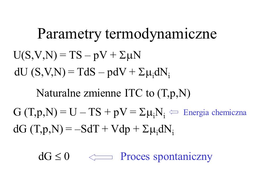 dG (T,p,N) = –SdT + Vdp +  i dN i Parametry termodynamiczne U(S,V,N) = TS – pV +  N dU (S,V,N) = TdS – pdV +  i dN i Naturalne zmienne ITC to (T