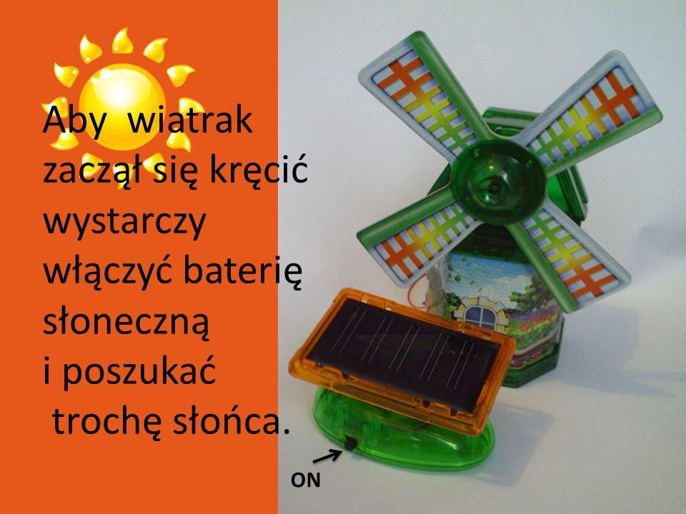 ON Aby wiatrak zaczął się kręcić wystarczy włączyć baterię słoneczną i poszukać trochę słońca.