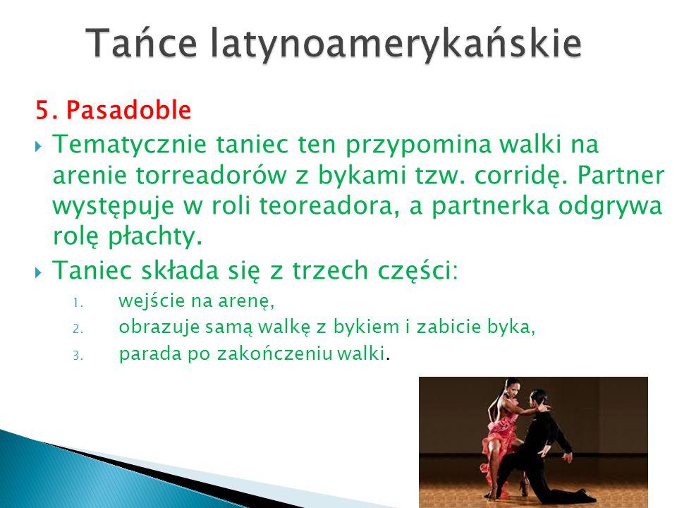 5. Pasadoble  Tematycznie taniec ten przypomina walki na arenie torreadorów z bykami tzw. corridę. Partner występuje w roli teoreadora, a partnerka o