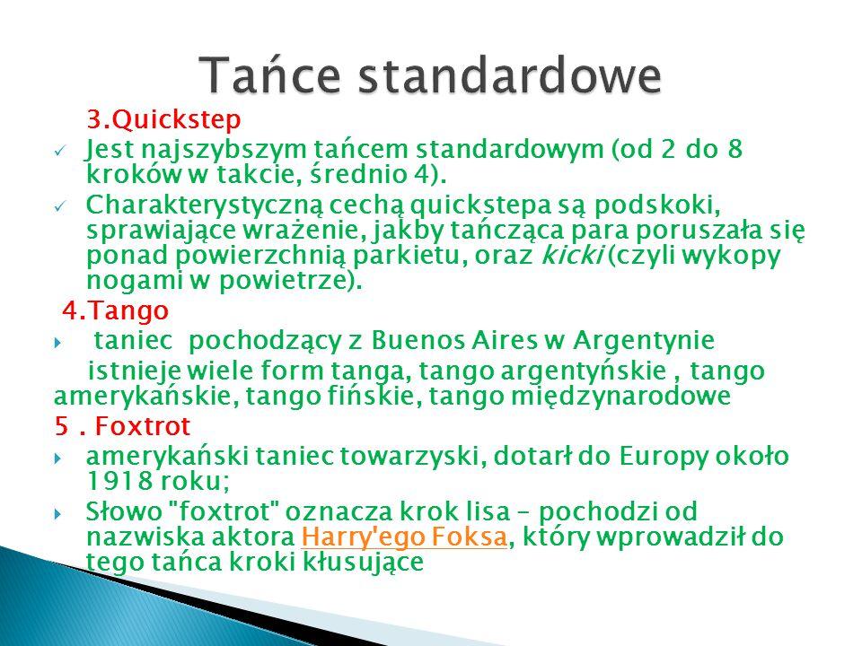 3.Quickstep Jest najszybszym tańcem standardowym (od 2 do 8 kroków w takcie, średnio 4). Charakterystyczną cechą quickstepa są podskoki, sprawiające w