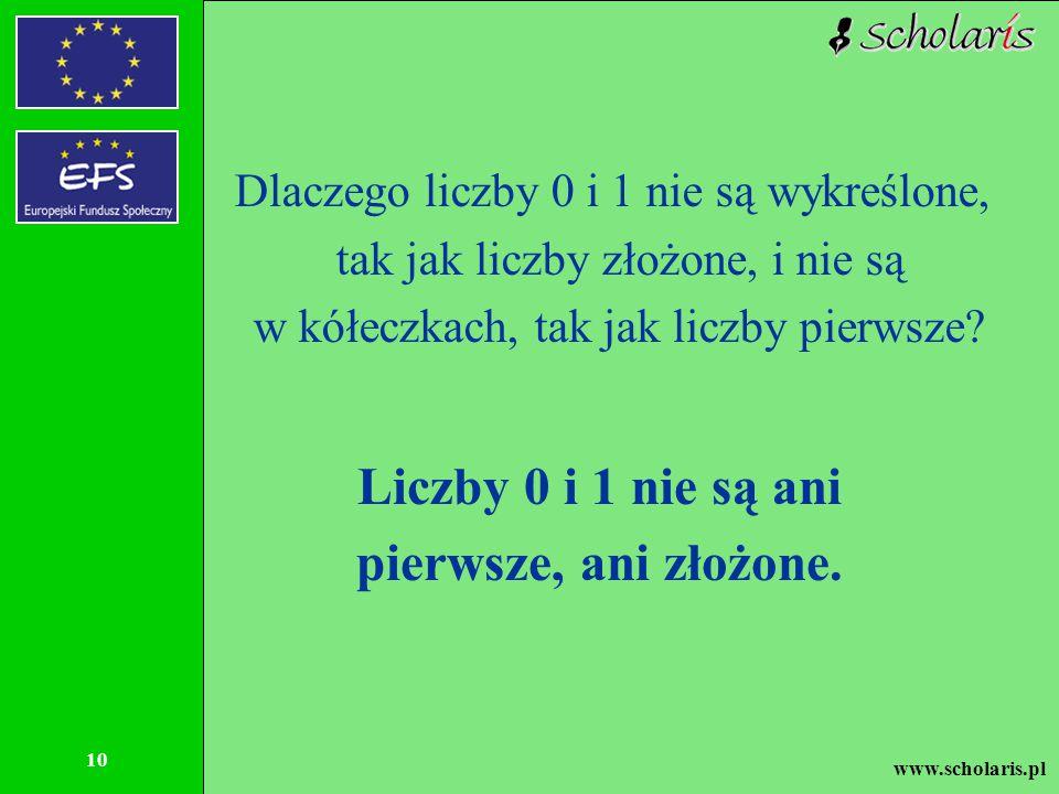 www.scholaris.pl 10 Dlaczego liczby 0 i 1 nie są wykreślone, tak jak liczby złożone, i nie są w kółeczkach, tak jak liczby pierwsze? Liczby 0 i 1 nie