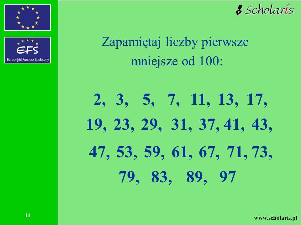 www.scholaris.pl 11 Zapamiętaj liczby pierwsze mniejsze od 100: 2,3,5,7,11,13,17, 19,23,29,31,37,41,43, 47,53,59,61,67,71,73, 79,83,89,97