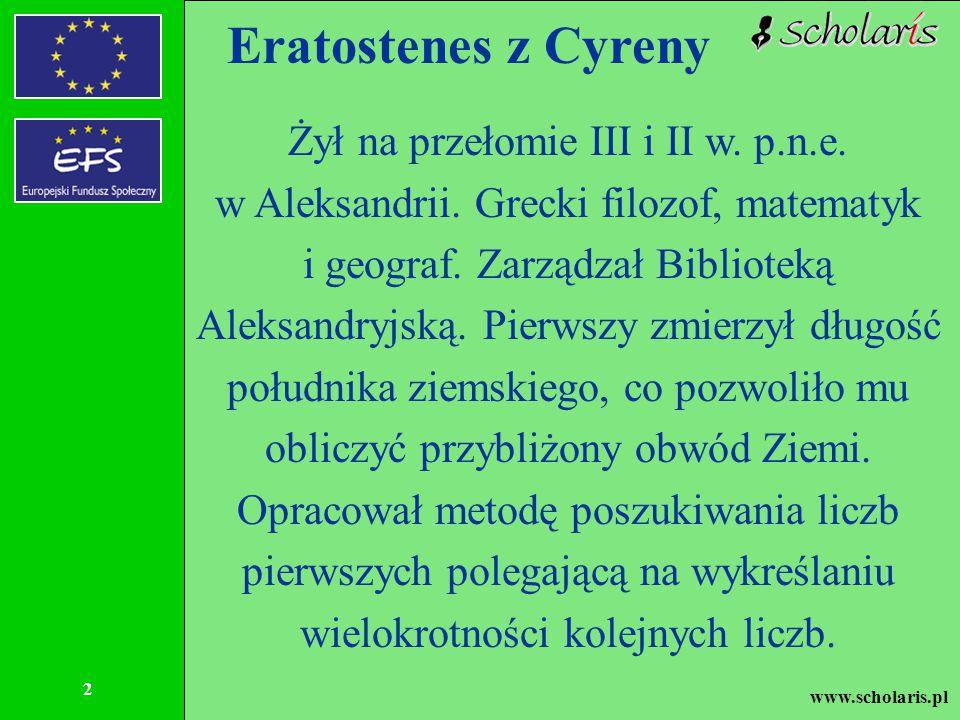 www.scholaris.pl 2 Eratostenes z Cyreny Żył na przełomie III i II w. p.n.e. w Aleksandrii. Grecki filozof, matematyk i geograf. Zarządzał Biblioteką A