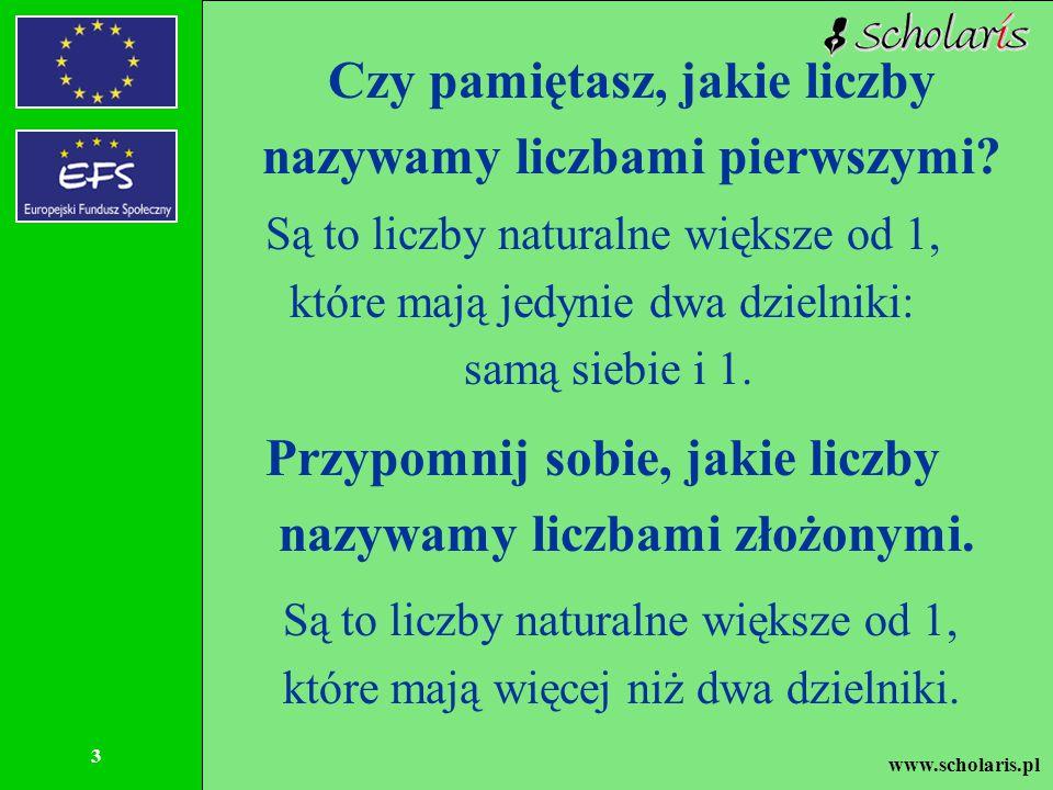 www.scholaris.pl 3 Czy pamiętasz, jakie liczby nazywamy liczbami pierwszymi? Są to liczby naturalne większe od 1, które mają jedynie dwa dzielniki: sa