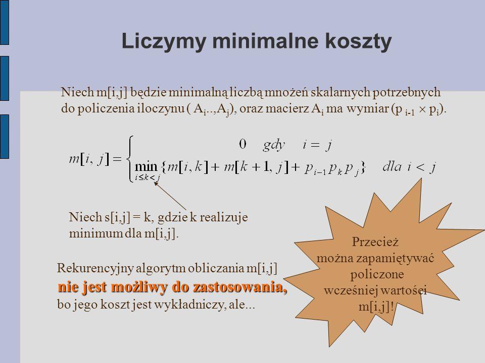 Liczymy minimalne koszty Niech m[i,j] będzie minimalną liczbą mnożeń skalarnych potrzebnych do policzenia iloczynu ( A i..,A j ), oraz macierz A i ma wymiar (p i-1  p i ).