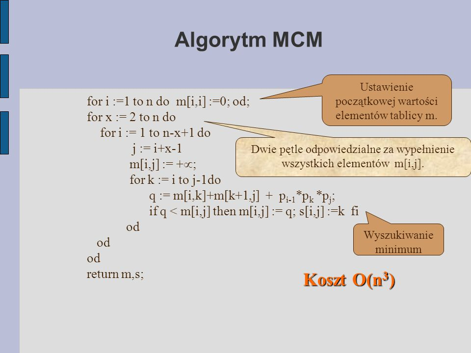 Algorytm MCM for i :=1 to n do m[i,i] :=0; od; for x := 2 to n do for i := 1 to n-x+1 do j := i+x-1 m[i,j] := +  ; for k := i to j-1do q := m[i,k]+m[k+1,j] + p i-1 *p k *p j ; if q < m[i,j] then m[i,j] := q; s[i,j] :=k fi od od od return m,s; Koszt O(n 3 )‏ Ustawienie początkowej wartości elementów tablicy m.