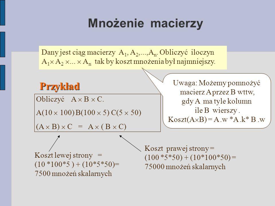 Mnożenie macierzy Dany jest ciąg macierzy A 1, A 2,...,A n. Obliczyć iloczyn A 1  A 2 ...  A n tak by koszt mnożenia był najmniejszy. Uwaga: Możemy
