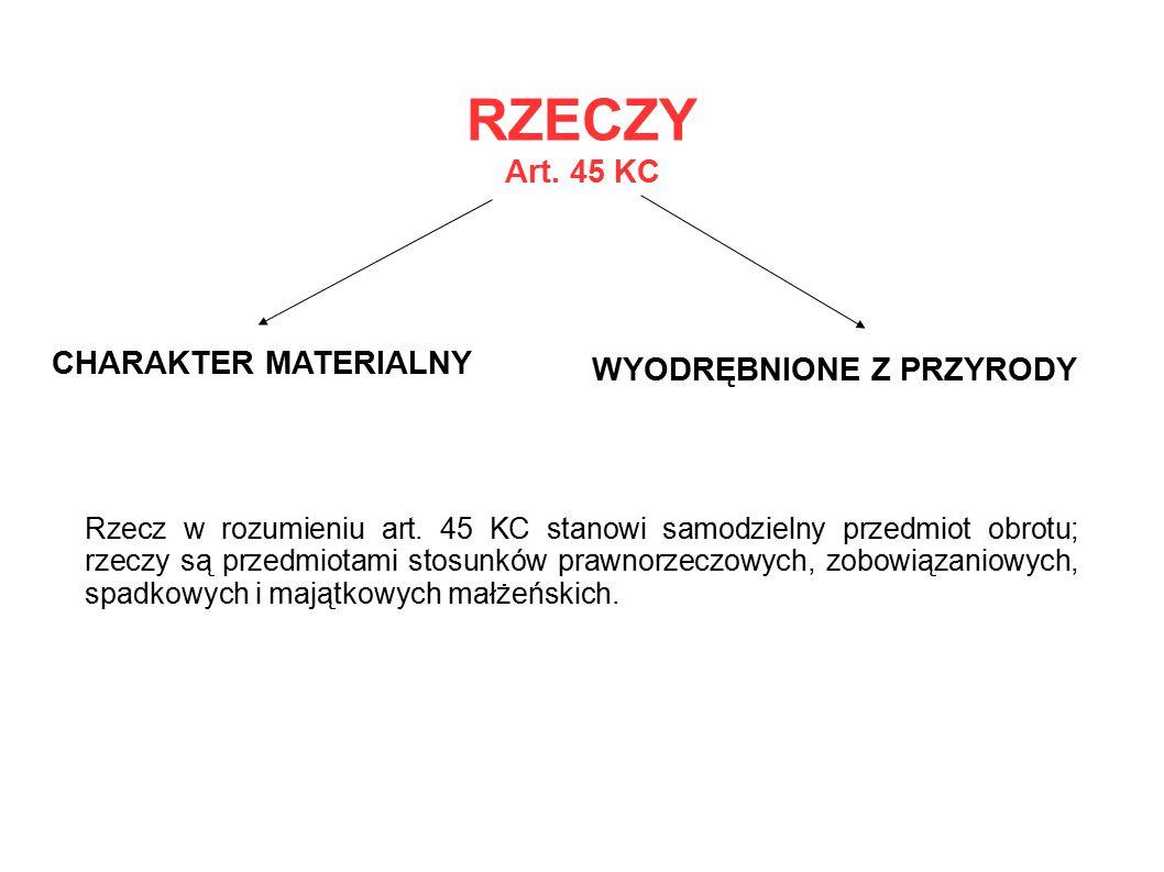 RZECZY Art. 45 KC CHARAKTER MATERIALNY WYODRĘBNIONE Z PRZYRODY Rzecz w rozumieniu art. 45 KC stanowi samodzielny przedmiot obrotu; rzeczy są przedmiot