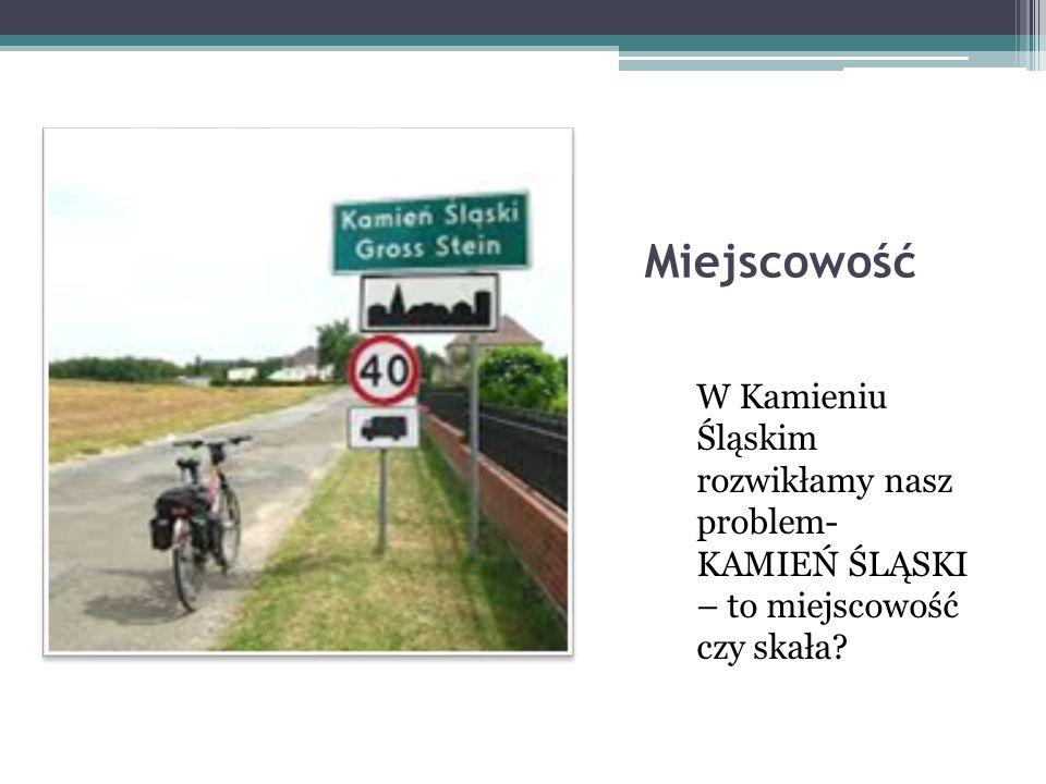 Miejscowość W Kamieniu Śląskim rozwikłamy nasz problem- KAMIEŃ ŚLĄSKI – to miejscowość czy skała?