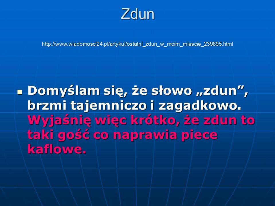 """Zdun http://www.wiadomosci24.pl/artykul/ostatni_zdun_w_moim_miescie_239895.html Domyślam się, że słowo """"zdun"""", brzmi tajemniczo i zagadkowo. Wyjaśnię"""