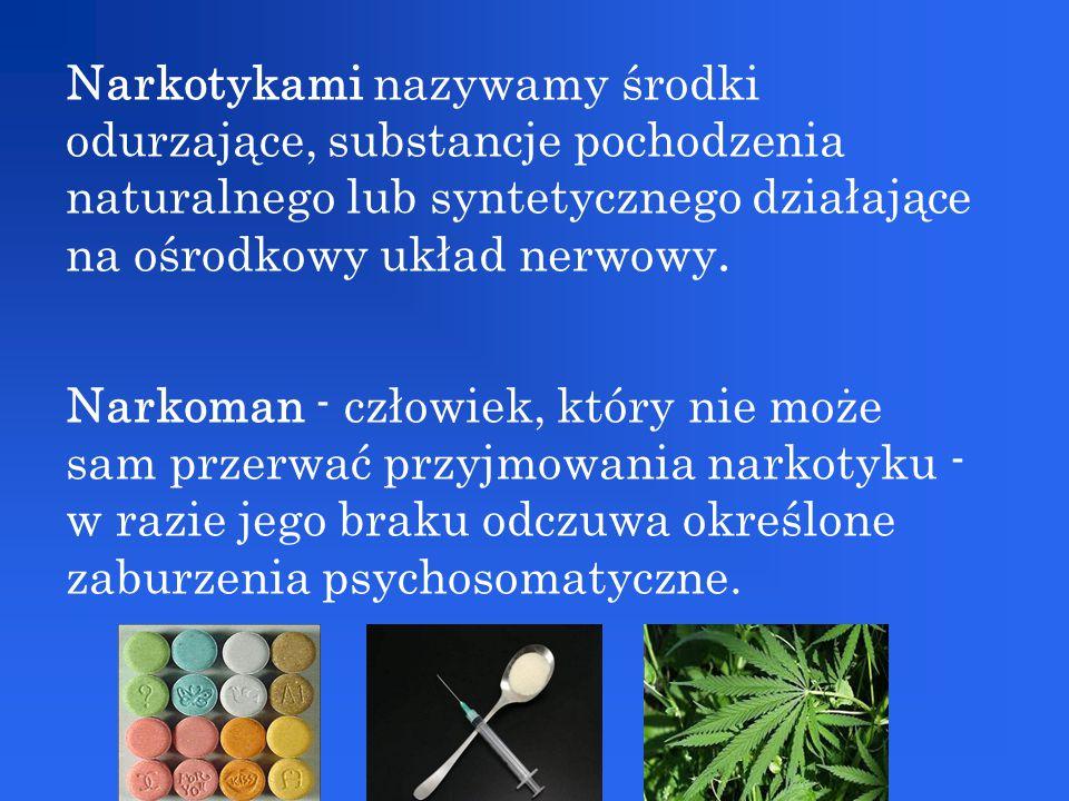 Narkotykami nazywamy środki odurzające, substancje pochodzenia naturalnego lub syntetycznego działające na ośrodkowy układ nerwowy. Narkoman - człowie