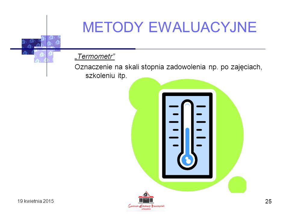 """METODY EWALUACYJNE """"Termometr"""" Oznaczenie na skali stopnia zadowolenia np. po zajęciach, szkoleniu itp. 19 kwietnia 2015 25"""