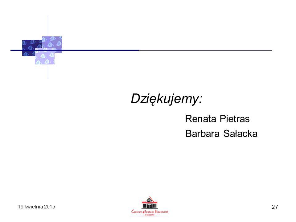 19 kwietnia 2015 27 Dziękujemy: Renata Pietras Barbara Sałacka