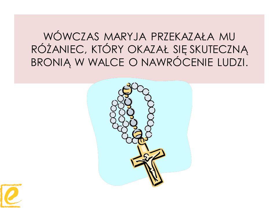 WÓWCZAS MARYJA PRZEKAZAŁA MU RÓŻANIEC, KTÓRY OKAZAŁ SIĘ SKUTECZNĄ BRONIĄ W WALCE O NAWRÓCENIE LUDZI.