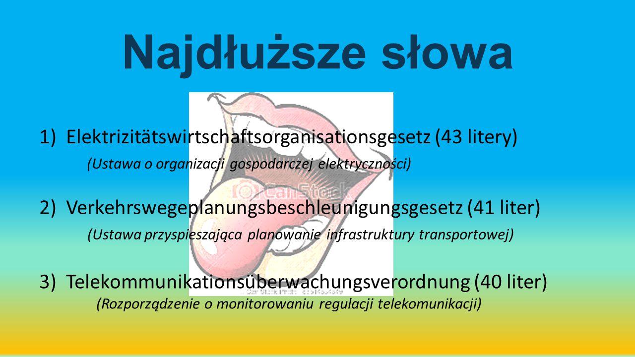Najdłuższe słowa 1)Elektrizitätswirtschaftsorganisationsgesetz (43 litery) (Ustawa o organizacji gospodarczej elektryczności) 2) Verkehrswegeplanungsb