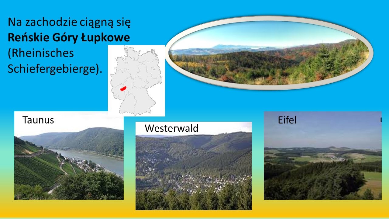 Na zachodzie ciągną się Reńskie Góry Łupkowe (Rheinisches Schiefergebierge). Taunus Westerwald Eifel
