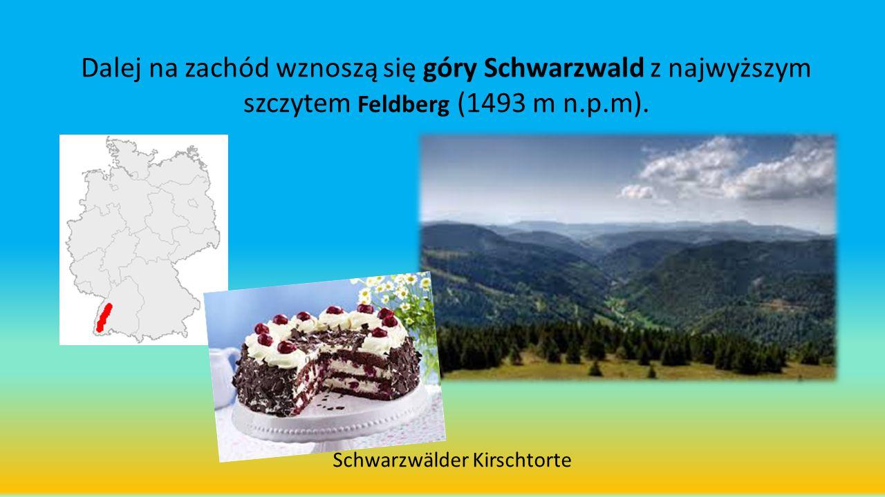 Dalej na zachód wznoszą się góry Schwarzwald z najwyższym szczytem Feldberg (1493 m n.p.m). Schwarzwälder Kirschtorte