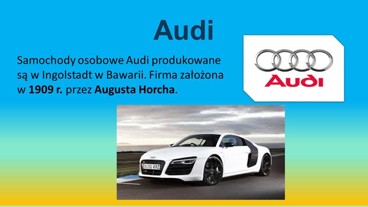 Audi Samochody osobowe Audi produkowane są w Ingolstadt w Bawarii. Firma założona w 1909 r. przez Augusta Horcha.