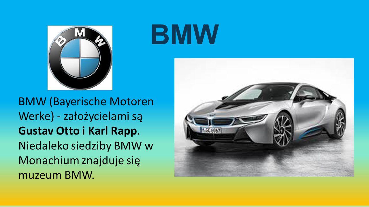 BMW BMW (Bayerische Motoren Werke) - założycielami są Gustav Otto i Karl Rapp. Niedaleko siedziby BMW w Monachium znajduje się muzeum BMW.
