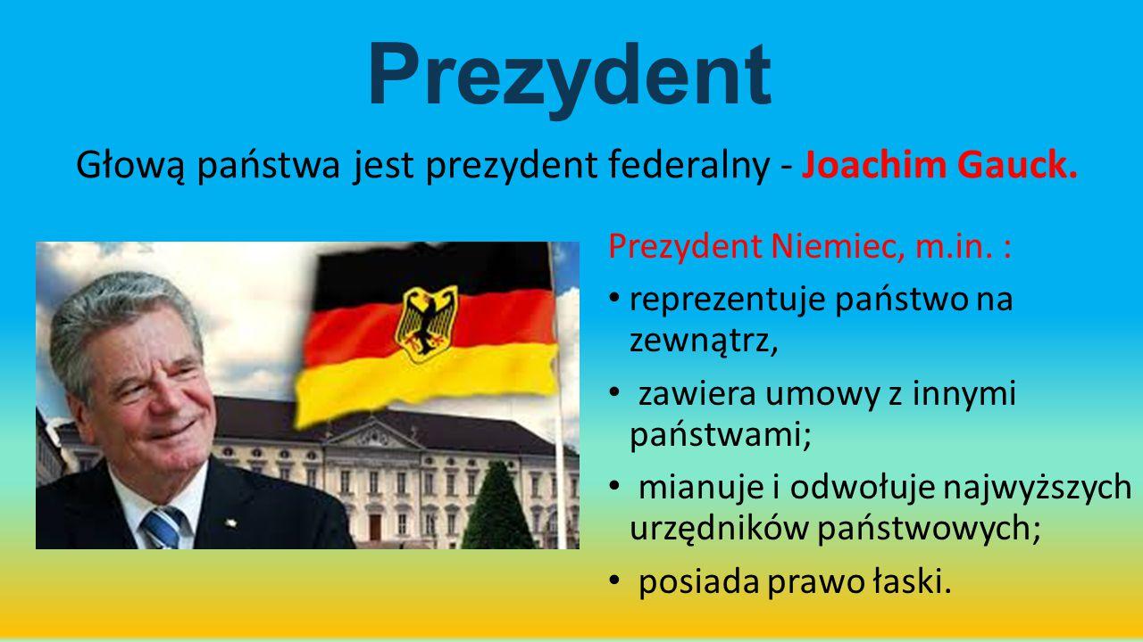 Prezydent Głową państwa jest prezydent federalny - Joachim Gauck. Prezydent Niemiec, m.in. : reprezentuje państwo na zewnątrz, zawiera umowy z innymi