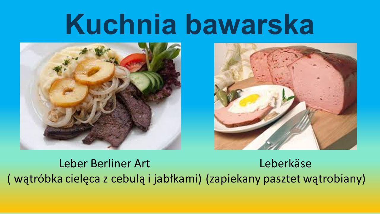 Leber Berliner Art ( wątróbka cielęca z cebulą i jabłkami) Leberkäse (zapiekany pasztet wątrobiany) Kuchnia bawarska