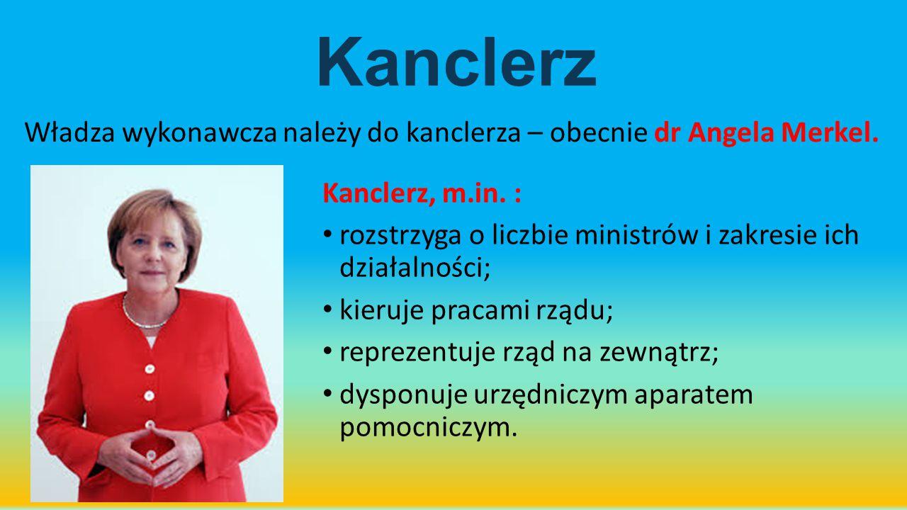 Kanclerz Władza wykonawcza należy do kanclerza – obecnie dr Angela Merkel. Kanclerz, m.in. : rozstrzyga o liczbie ministrów i zakresie ich działalnośc