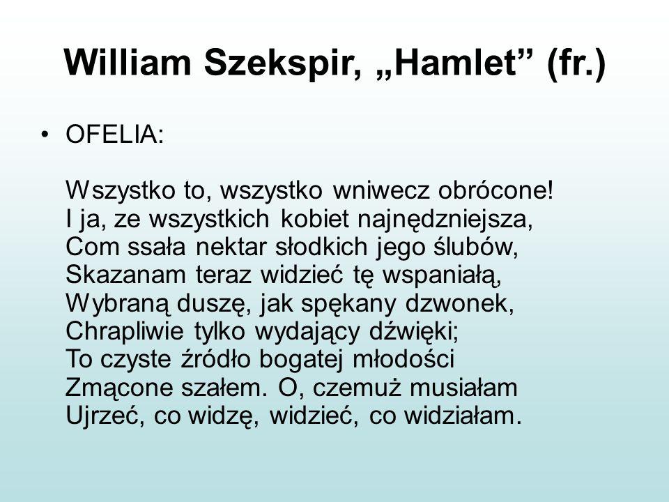 """William Szekspir, """"Hamlet"""" (fr.) OFELIA: Wszystko to, wszystko wniwecz obrócone! I ja, ze wszystkich kobiet najnędzniejsza, Com ssała nektar słodkich"""