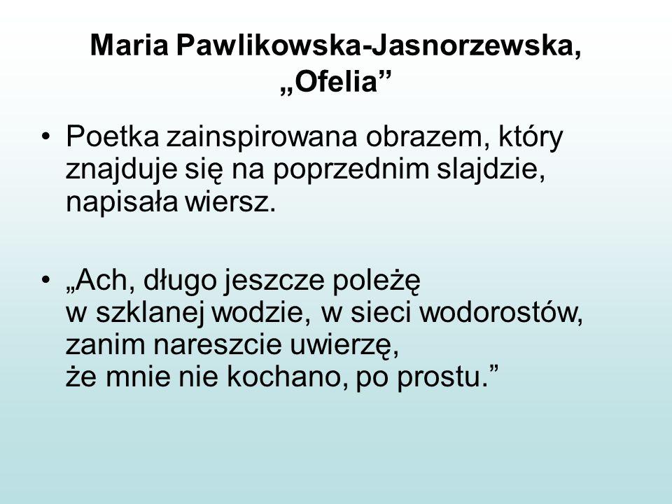 """Maria Pawlikowska-Jasnorzewska, """"Ofelia"""" Poetka zainspirowana obrazem, który znajduje się na poprzednim slajdzie, napisała wiersz. """"Ach, długo jeszcze"""