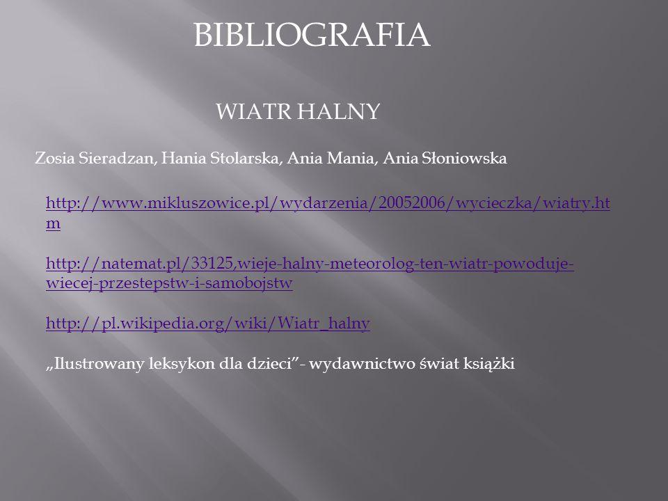 """BIBLIOGRAFIA WIATR HALNY Zosia Sieradzan, Hania Stolarska, Ania Mania, Ania Słoniowska http://www.mikluszowice.pl/wydarzenia/20052006/wycieczka/wiatry.ht m http://natemat.pl/33125,wieje-halny-meteorolog-ten-wiatr-powoduje- wiecej-przestepstw-i-samobojstw http://pl.wikipedia.org/wiki/Wiatr_halny """"Ilustrowany leksykon dla dzieci - wydawnictwo świat książki"""