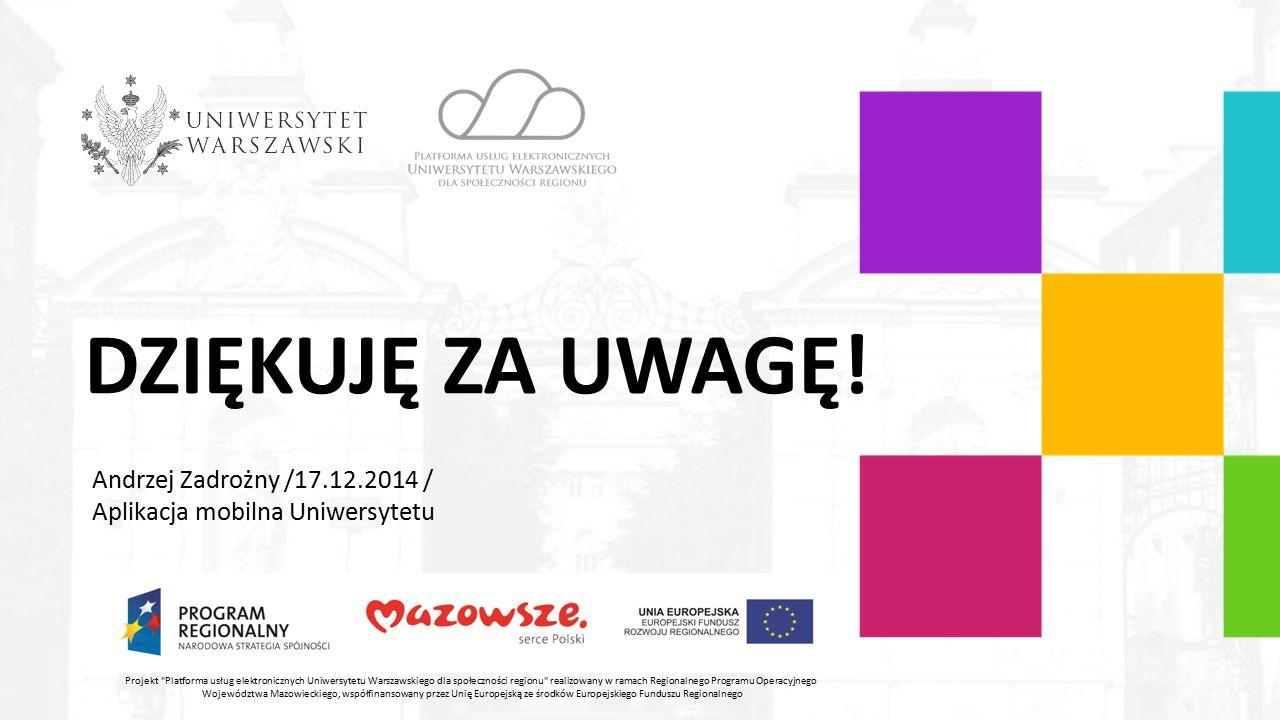 DZIĘKUJĘ ZA UWAGĘ! Andrzej Zadrożny /17.12.2014 / Aplikacja mobilna Uniwersytetu Projekt