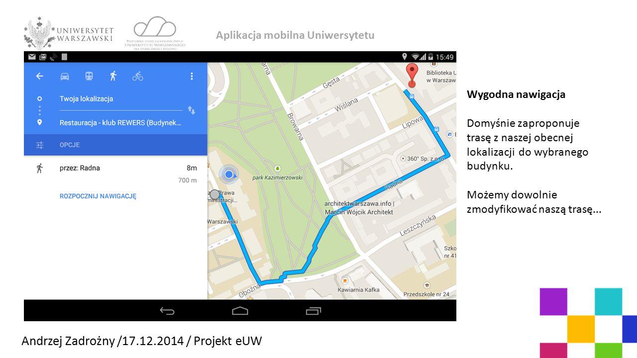 Aplikacja mobilna Uniwersytetu Andrzej Zadrożny /17.12.2014 / Projekt eUW Wygodna nawigacja Domyśnie zaproponuje trasę z naszej obecnej lokalizacji do