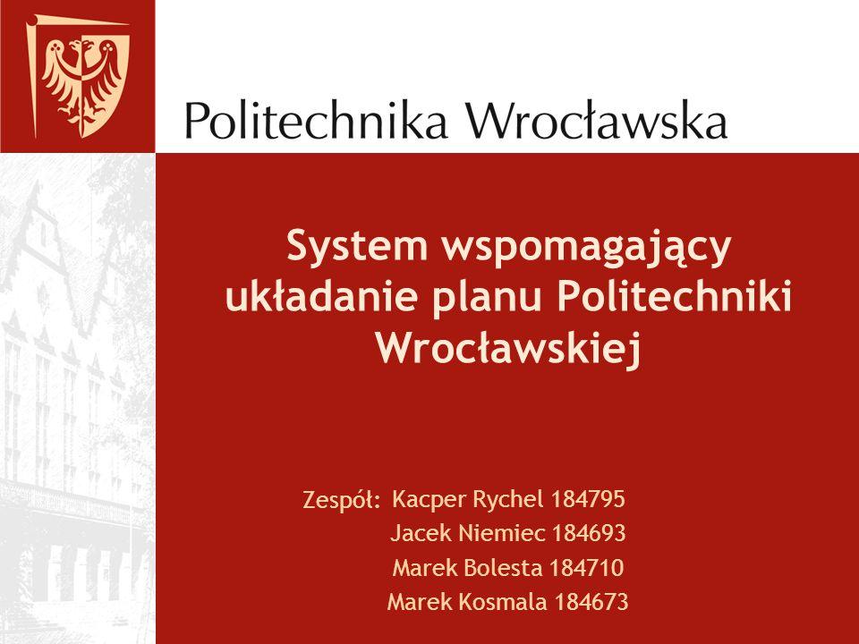 System wspomagający układanie planu Politechniki Wrocławskiej Kacper Rychel 184795 Jacek Niemiec 184693 Marek Bolesta 184710 Marek Kosmala 184673 Zespół: