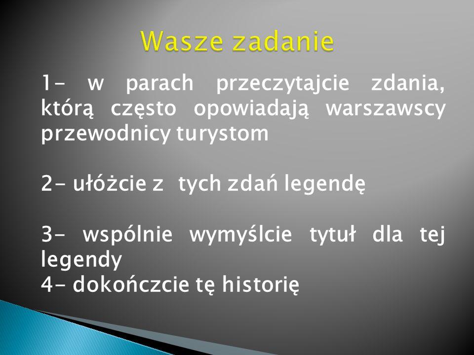 1- w parach przeczytajcie zdania, którą często opowiadają warszawscy przewodnicy turystom 2- ułóżcie z tych zdań legendę 3- wspólnie wymyślcie tytuł dla tej legendy 4- dokończcie tę historię