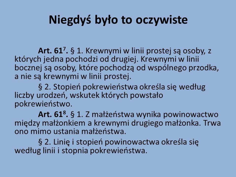 Niegdyś było to oczywiste Art. 61 7. § 1. Krewnymi w linii prostej są osoby, z których jedna pochodzi od drugiej. Krewnymi w linii bocznej są osoby, k