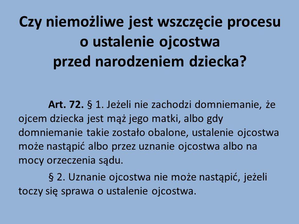 Czy niemożliwe jest wszczęcie procesu o ustalenie ojcostwa przed narodzeniem dziecka? Art. 72. § 1. Jeżeli nie zachodzi domniemanie, że ojcem dziecka