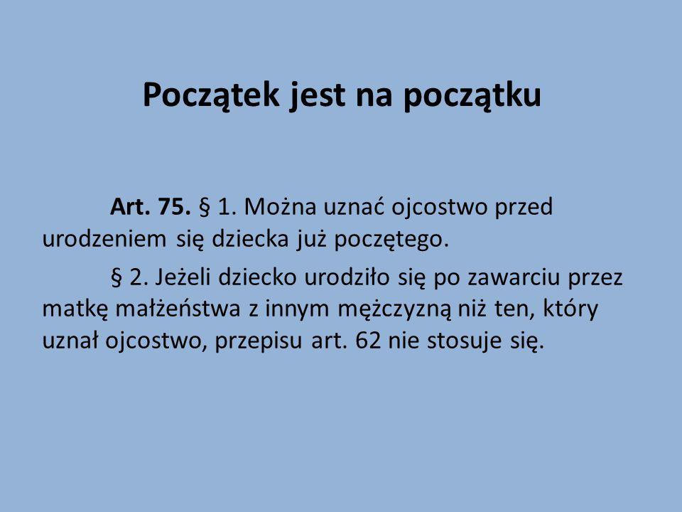 Początek jest na początku Art. 75. § 1. Można uznać ojcostwo przed urodzeniem się dziecka już poczętego. § 2. Jeżeli dziecko urodziło się po zawarciu