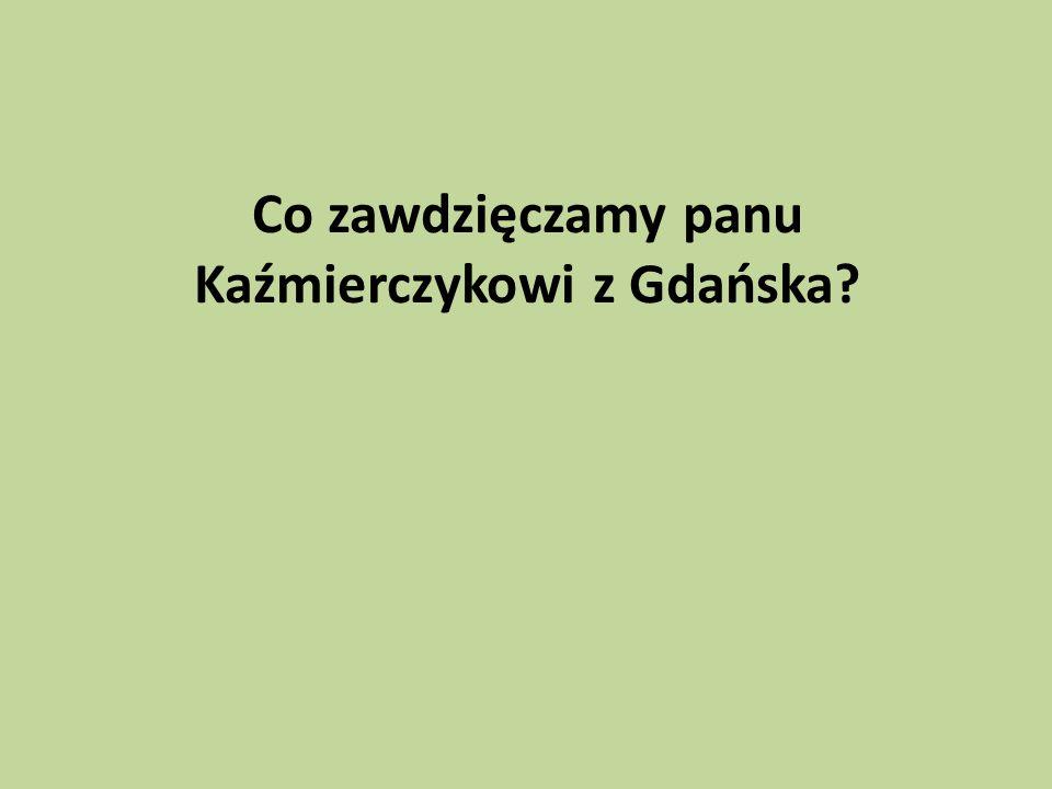 Co zawdzięczamy panu Kaźmierczykowi z Gdańska?