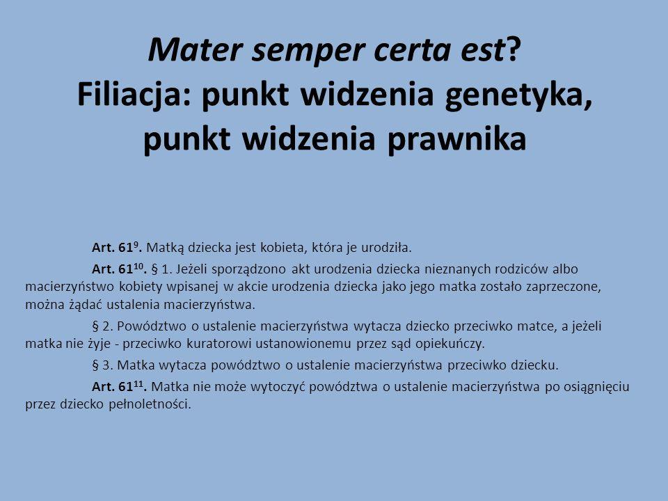 Mater semper certa est? Filiacja: punkt widzenia genetyka, punkt widzenia prawnika Art. 61 9. Matką dziecka jest kobieta, która je urodziła. Art. 61 1