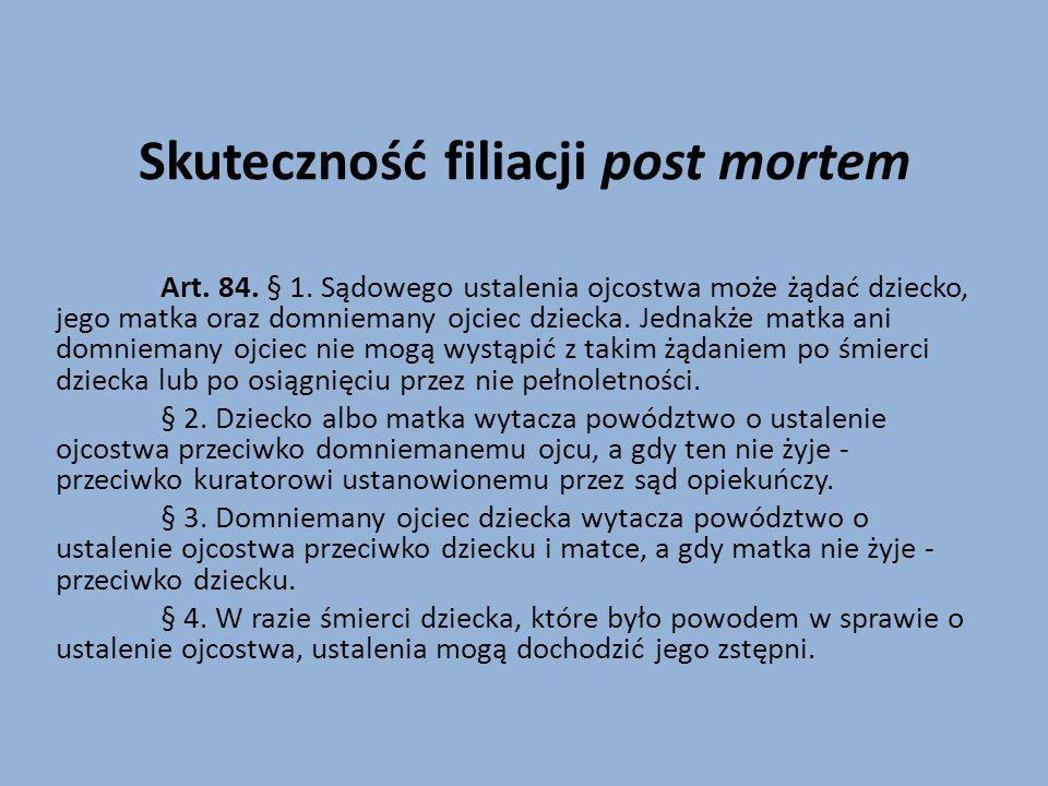 Skuteczność filiacji post mortem Art. 84. § 1. Sądowego ustalenia ojcostwa może żądać dziecko, jego matka oraz domniemany ojciec dziecka. Jednakże mat