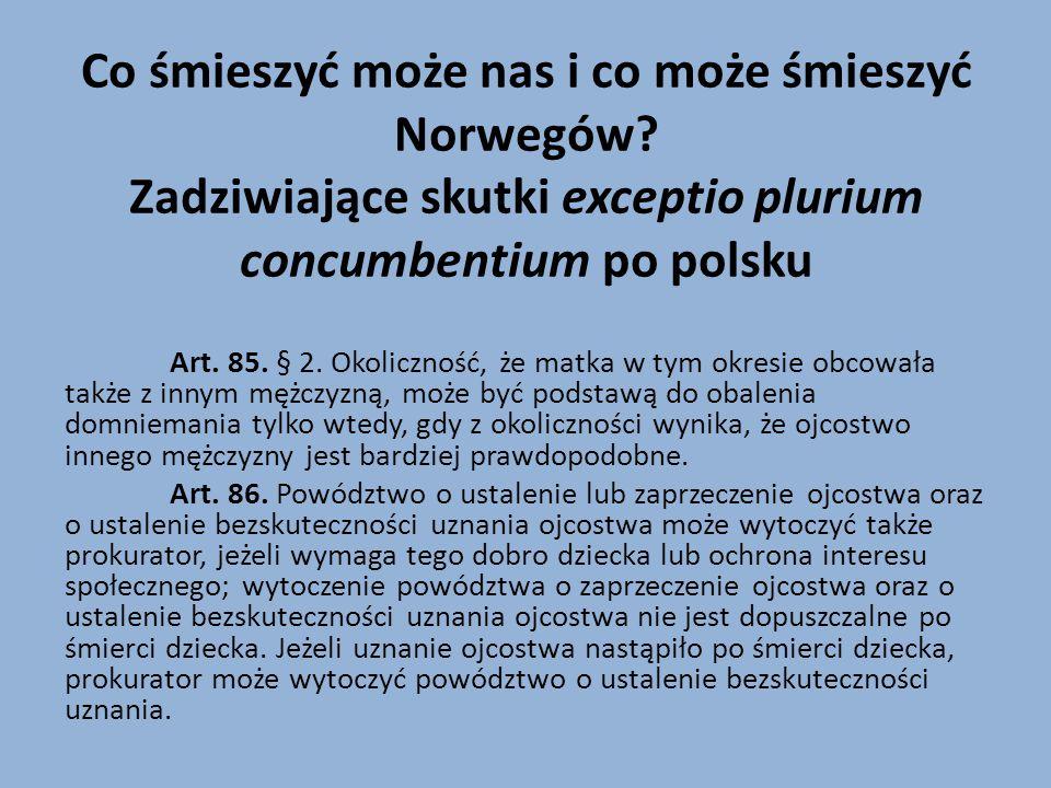 Co śmieszyć może nas i co może śmieszyć Norwegów? Zadziwiające skutki exceptio plurium concumbentium po polsku Art. 85. § 2. Okoliczność, że matka w t