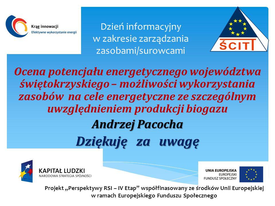 """Dzień informacyjny w zakresie zarządzania zasobami/surowcami Ocena potencjału energetycznego województwa świętokrzyskiego – możliwości wykorzystania zasobów na cele energetyczne ze szczególnym uwzględnieniem produkcji biogazu Andrzej Pacocha Dziękuję za uwagę Projekt """"Perspektywy RSI – IV Etap współfinasowany ze środków Unii Europejskiej w ramach Europejskiego Funduszu Społecznego"""