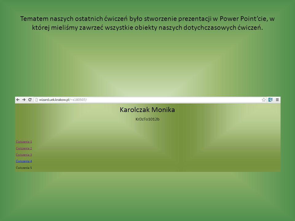 Tematem naszych ostatnich ćwiczeń było stworzenie prezentacji w Power Point'cie, w której mieliśmy zawrzeć wszystkie obiekty naszych dotychczasowych ćwiczeń.