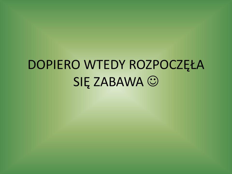 DOPIERO WTEDY ROZPOCZĘŁA SIĘ ZABAWA