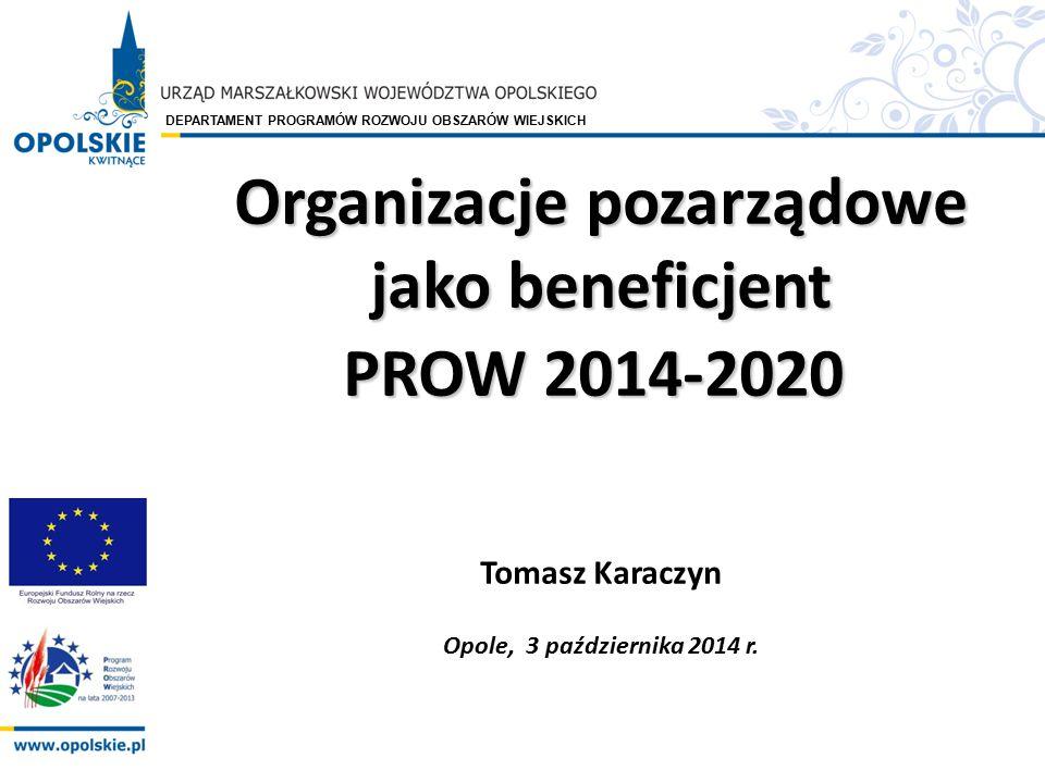 DEPARTAMENT PROGRAMÓW ROZWOJU OBSZARÓW WIEJSKICH Organizacje pozarządowe jako beneficjent PROW 2014-2020 PROW 2014-2020 Tomasz Karaczyn Opole, 3 paźdz