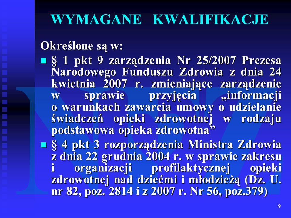 9 WYMAGANE KWALIFIKACJE Określone są w: § 1 pkt 9 zarządzenia Nr 25/2007 Prezesa Narodowego Funduszu Zdrowia z dnia 24 kwietnia 2007 r. zmieniające za