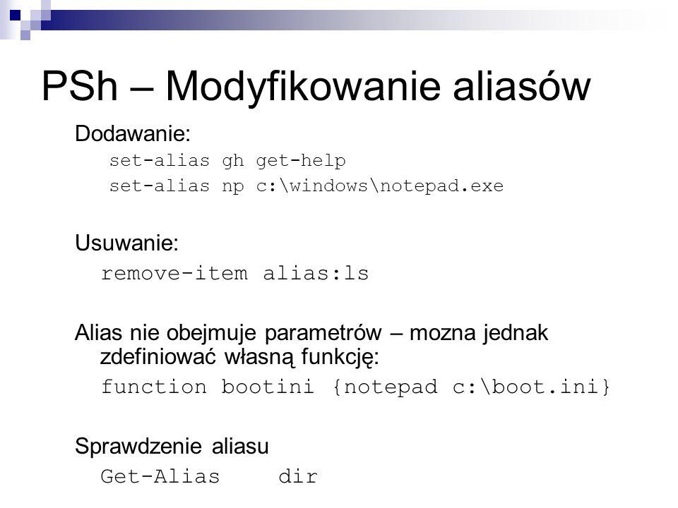 PSh – Modyfikowanie aliasów Dodawanie: set-alias gh get-help set-alias np c:\windows\notepad.exe Usuwanie: remove-item alias:ls Alias nie obejmuje par