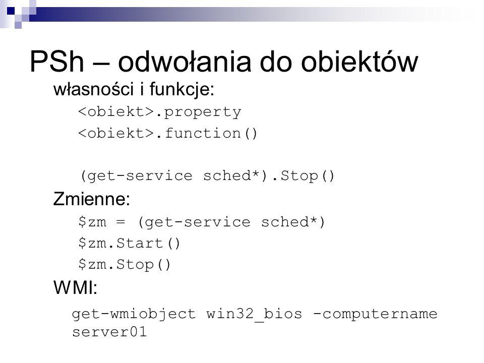 PSh – odwołania do obiektów własności i funkcje:.property.function() (get-service sched*).Stop() Zmienne: $zm = (get-service sched*) $zm.Start() $zm.Stop() WMI: get-wmiobject win32_bios -computername server01